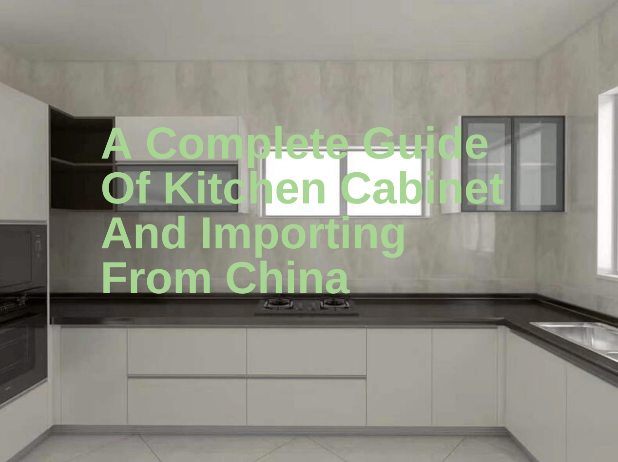 A Complete Guide Of Kitchen Cabinet And Importing From China