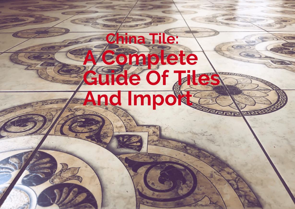 China Tile A Complete Guide Of Tiles And Import